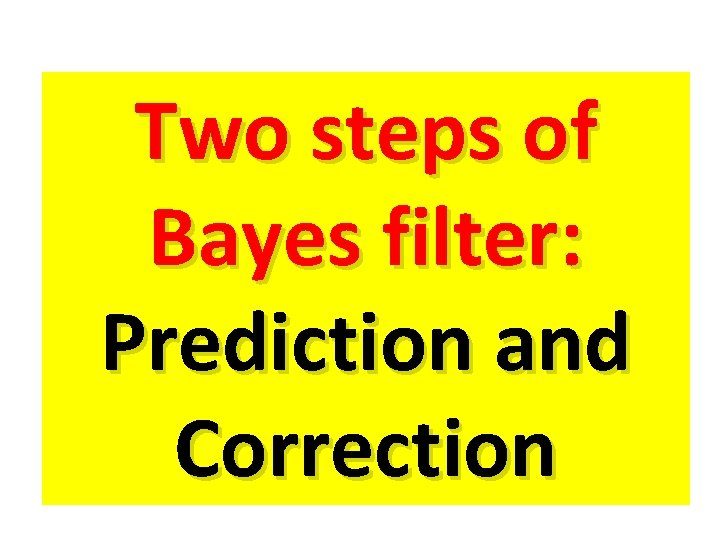 Two steps of Bayes filter: Prediction and Correction
