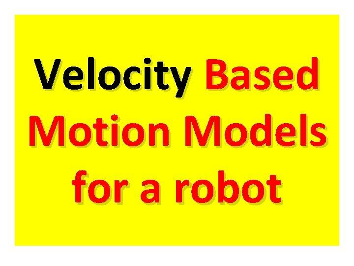 Velocity Based Motion Models for a robot