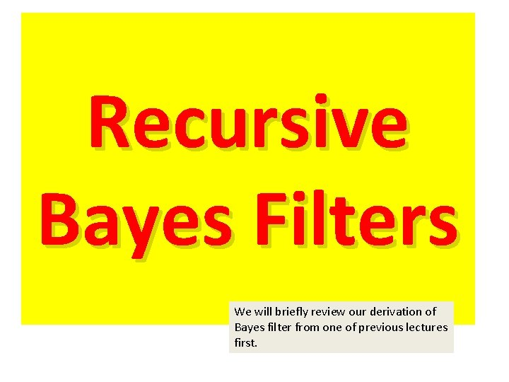 Recursive Bayes Filters We will briefly review our derivation of Bayes filter from one