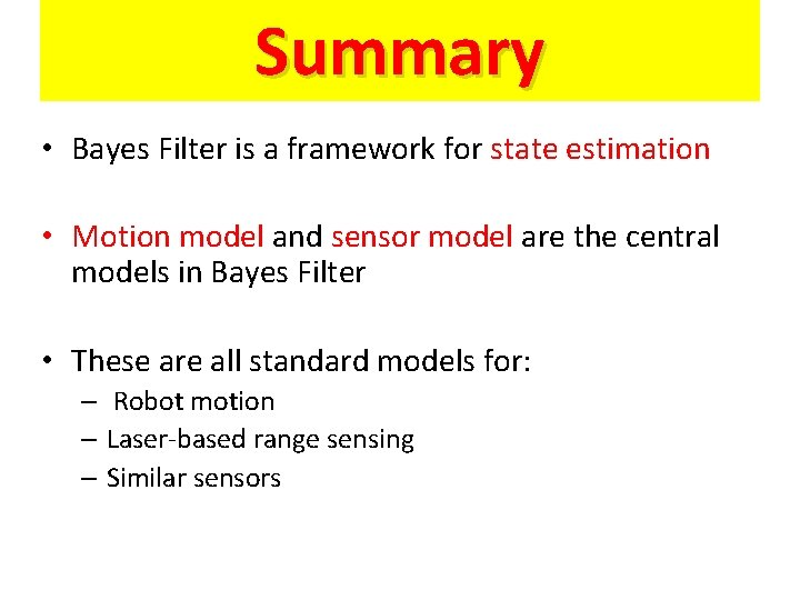 Summary • Bayes Filter is a framework for state estimation • Motion model and