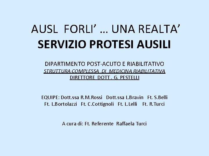 AUSL FORLI' … UNA REALTA' SERVIZIO PROTESI AUSILI DIPARTIMENTO POST-ACUTO E RIABILITATIVO STRUTTURA