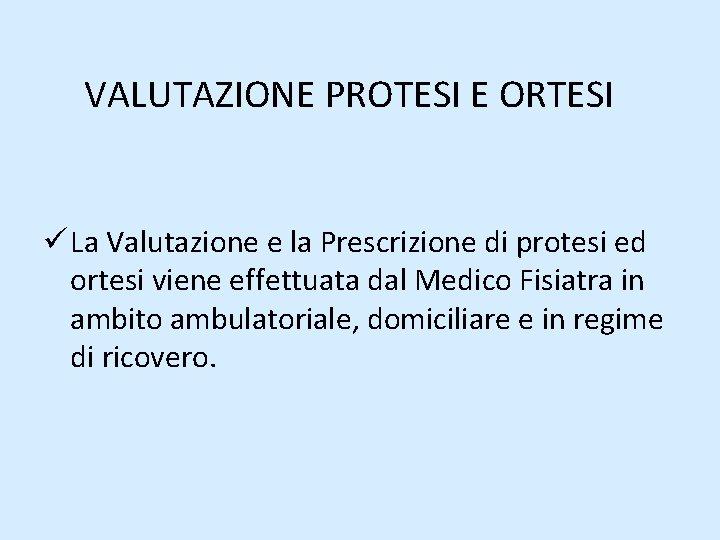 VALUTAZIONE PROTESI E ORTESI ü La Valutazione e la Prescrizione di protesi ed ortesi