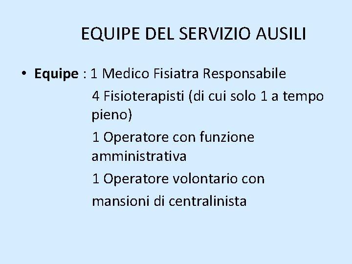 EQUIPE DEL SERVIZIO AUSILI • Equipe : 1 Medico Fisiatra Responsabile 4 Fisioterapisti (di