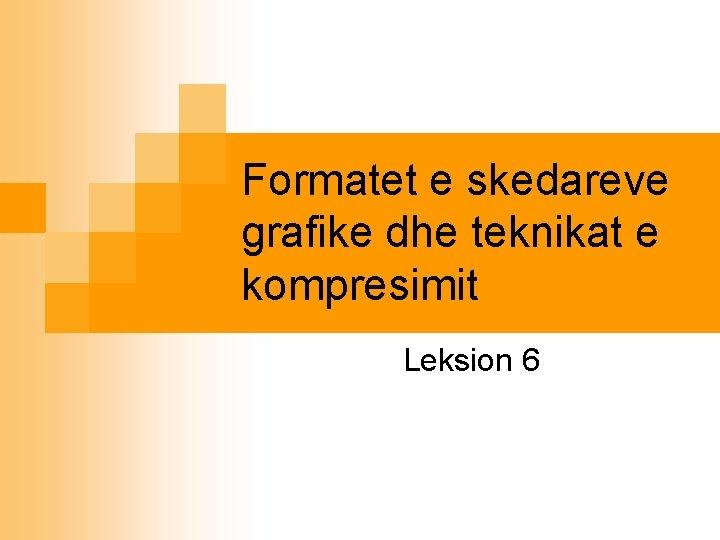 Formatet e skedareve grafike dhe teknikat e kompresimit Leksion 6