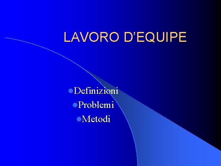 LAVORO D'EQUIPE l. Definizioni l. Problemi l. Metodi