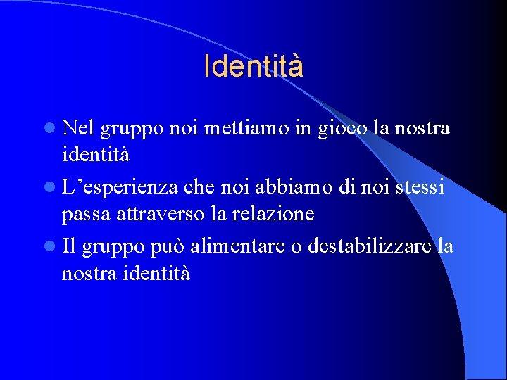 Identità l Nel gruppo noi mettiamo in gioco la nostra identità l L'esperienza che