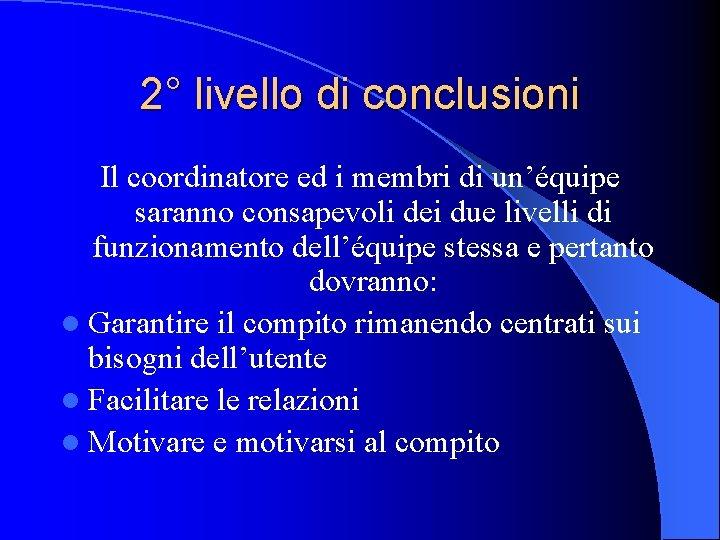 2° livello di conclusioni Il coordinatore ed i membri di un'équipe saranno consapevoli dei