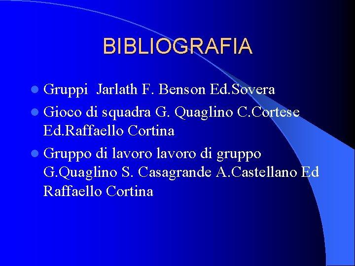 BIBLIOGRAFIA l Gruppi Jarlath F. Benson Ed. Sovera l Gioco di squadra G. Quaglino
