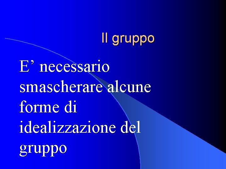 Il gruppo E' necessario smascherare alcune forme di idealizzazione del gruppo