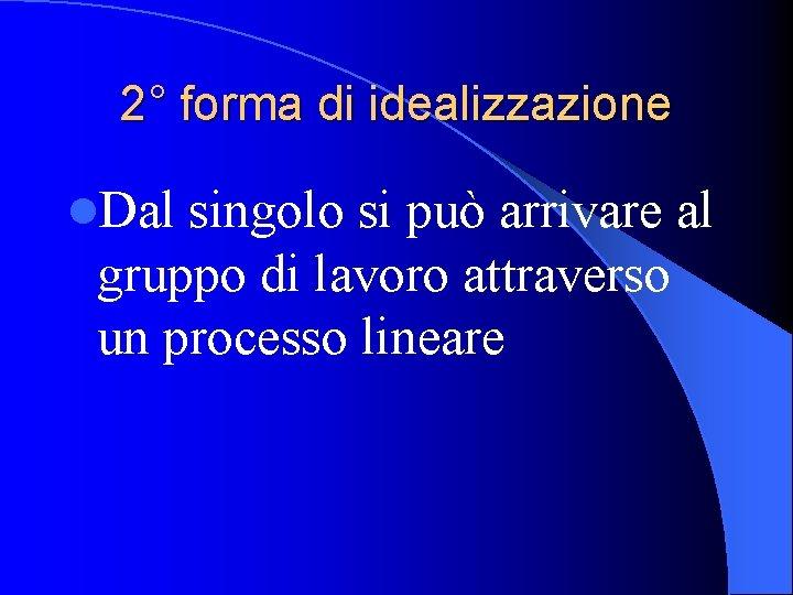 2° forma di idealizzazione l. Dal singolo si può arrivare al gruppo di lavoro
