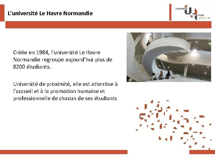 L'université Le Havre Normandie Créée en 1984, l'université Le Havre Normandie regroupe aujourd'hui plus