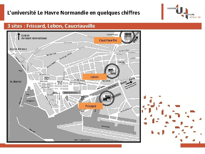 L'université Le Havre Normandie en quelques chiffres 3 sites : Frissard, Lebon, Caucriauville Lebon