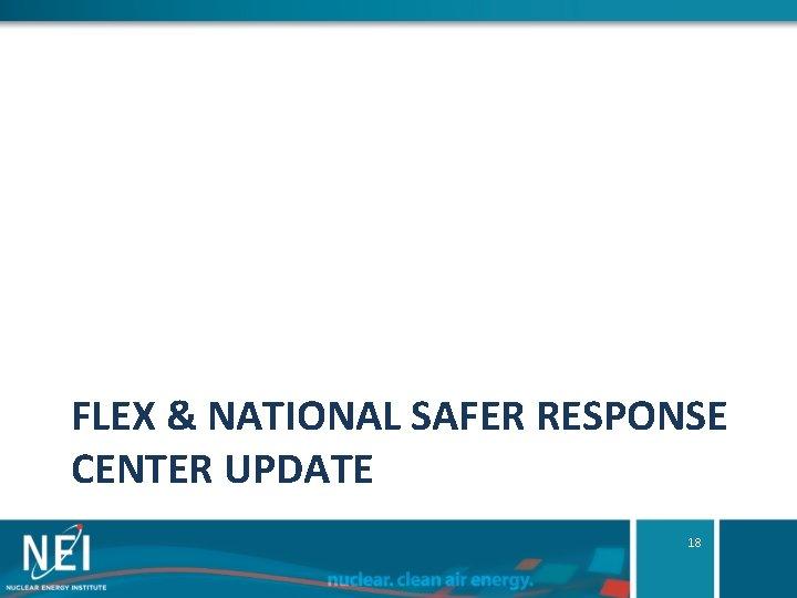 FLEX & NATIONAL SAFER RESPONSE CENTER UPDATE 18