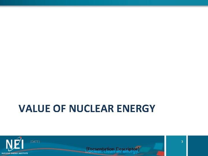VALUE OF NUCLEAR ENERGY {DATE} 3 {Presentation Descriptor}