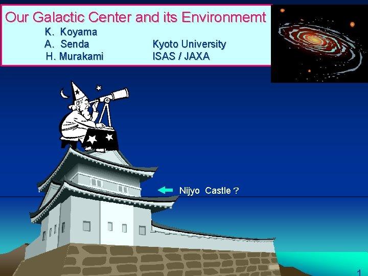 Our Galactic Center and its Environmemt K. Koyama A. Senda       H. Murakami Kyoto University