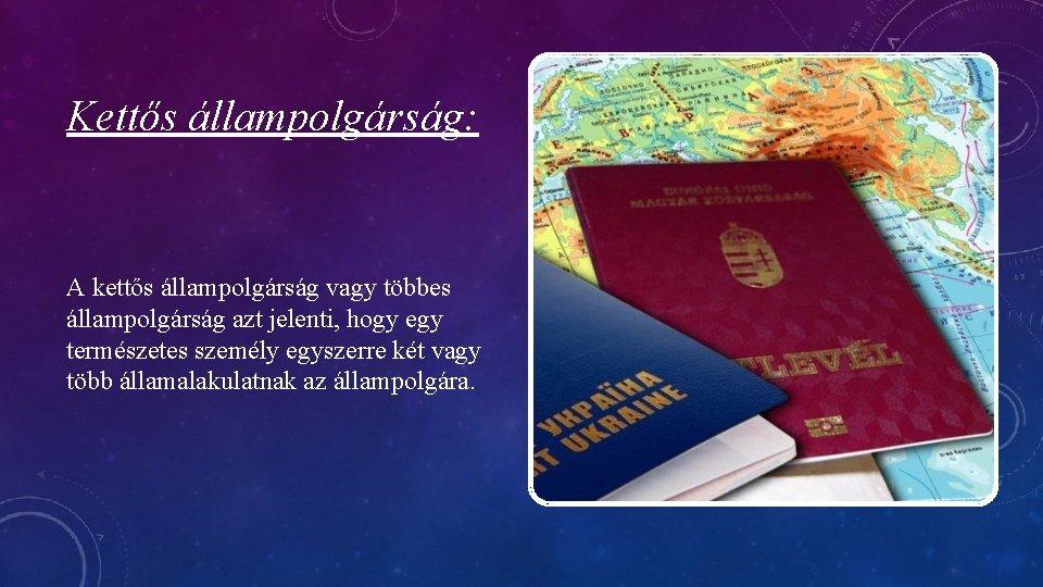 Kettős állampolgárság: A kettős állampolgárság vagy többes állampolgárság azt jelenti, hogy egy természetes személy