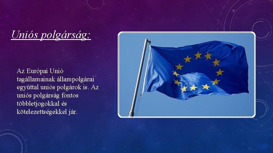 Uniós polgárság: Az Európai Unió tagállamainak állampolgárai egyúttal uniós polgárok is. Az uniós polgárság