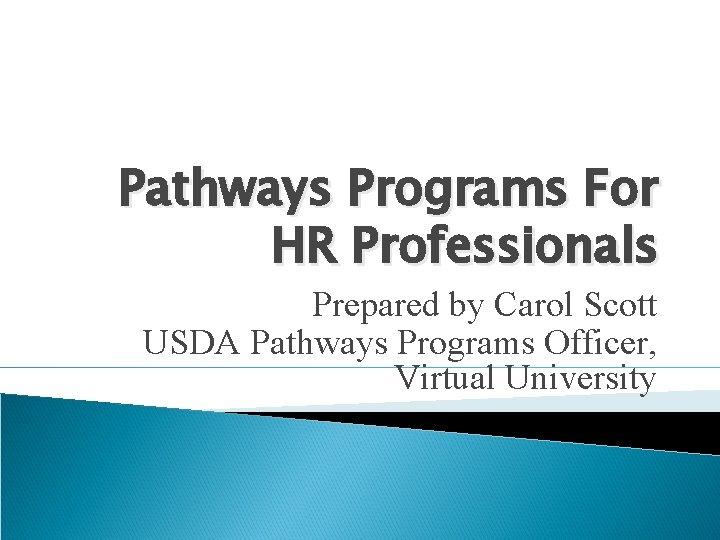 Pathways Programs For HR Professionals Prepared by Carol Scott USDA Pathways Programs Officer, Virtual