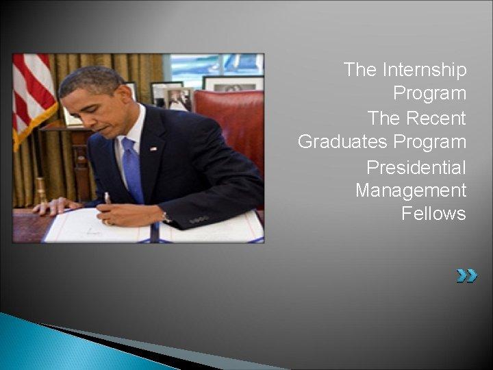 The Internship Program The Recent Graduates Program Presidential Management Fellows