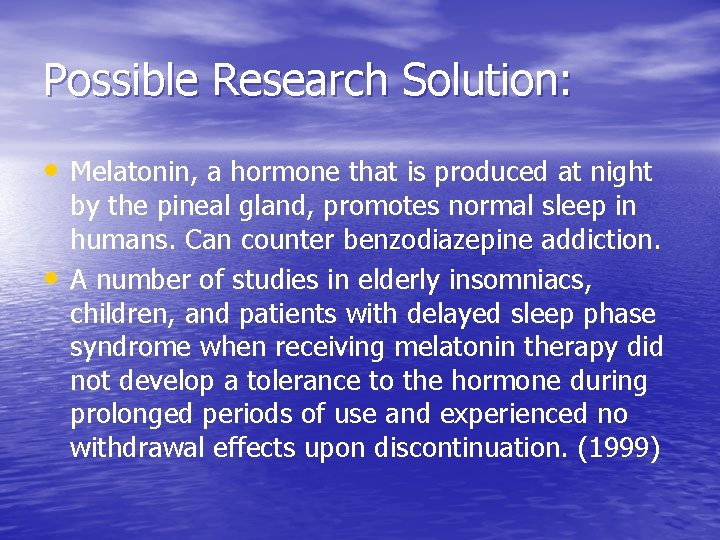 Possible Research Solution: • Melatonin, a hormone that is produced at night • by