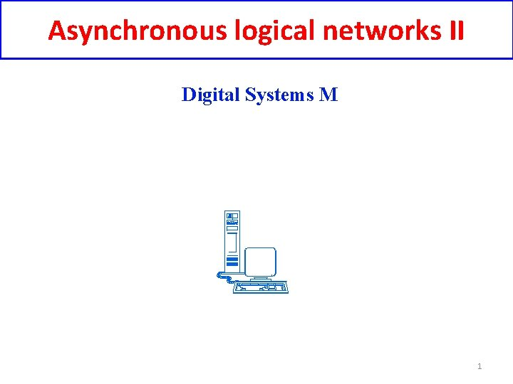 Asynchronous logical networks II Digital Systems M 1