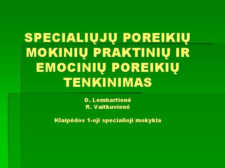 SPECIALIŲJŲ POREIKIŲ MOKINIŲ PRAKTINIŲ IR EMOCINIŲ POREIKIŲ TENKINIMAS D. Lembartienė R. Vaitkuvienė Klaipėdos 1