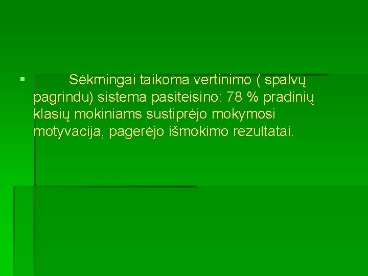 § Sėkmingai taikoma vertinimo ( spalvų pagrindu) sistema pasiteisino: 78 % pradinių klasių mokiniams