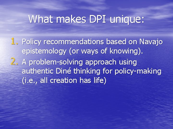 What makes DPI unique: 1. Policy recommendations based on Navajo 2. epistemology (or ways