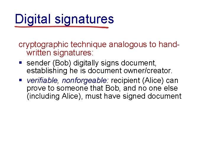 Digital signatures cryptographic technique analogous to handwritten signatures: § sender (Bob) digitally signs document,