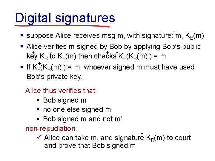 Digital signatures - § suppose Alice receives msg m, with signature: m, KB(m) §