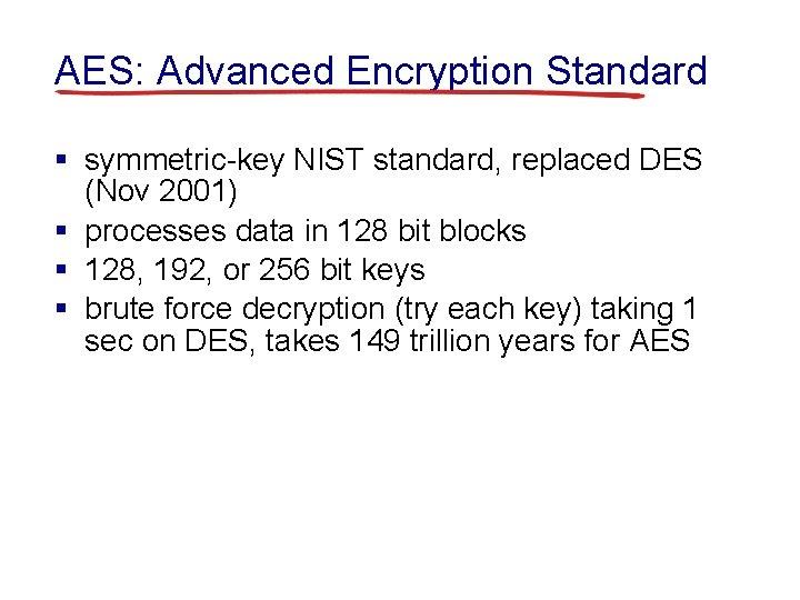 AES: Advanced Encryption Standard § symmetric-key NIST standard, replaced DES (Nov 2001) § processes
