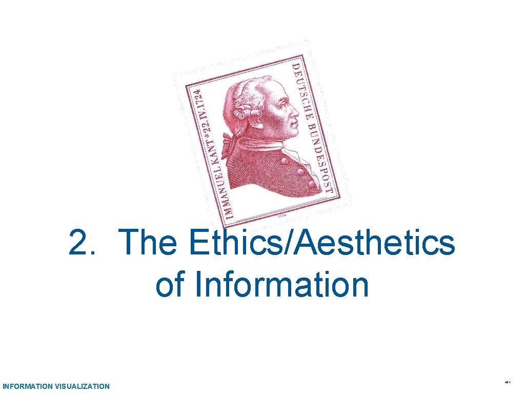 2. The Ethics/Aesthetics of Information INFORMATION VISUALIZATION v 0. 1