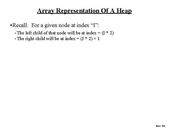 "Array Representation Of A Heap • Recall: For a given node at index ""I"":"