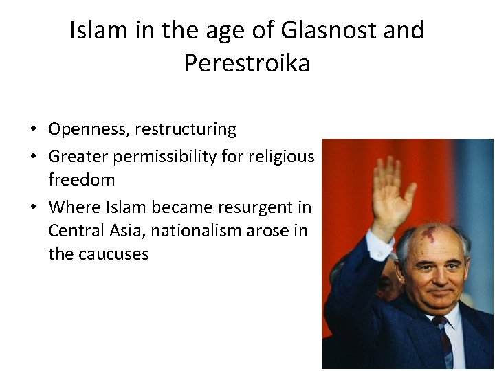 Islam in the age of Glasnost and Perestroika • Openness, restructuring • Greater permissibility