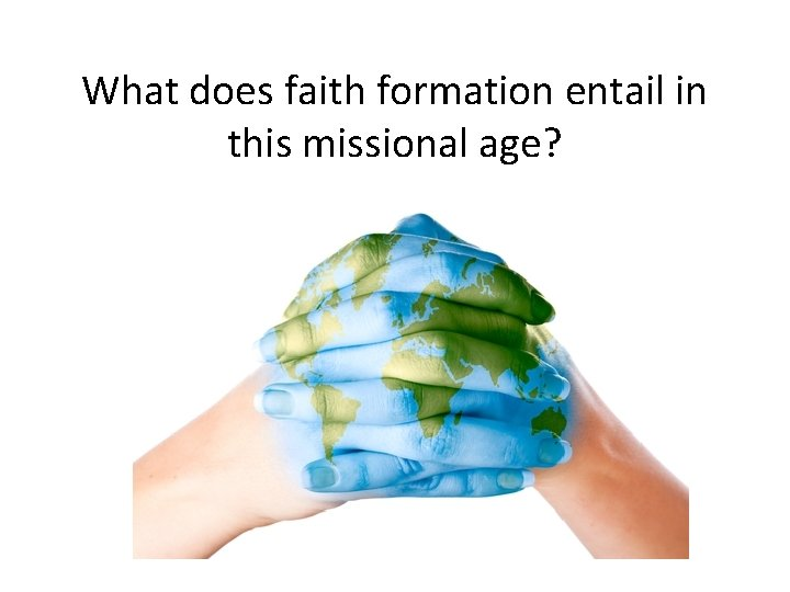 What does faith formation entail in this missional age?