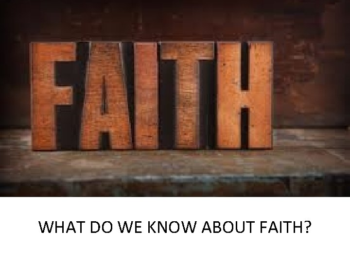 WHAT DO WE KNOW ABOUT FAITH?