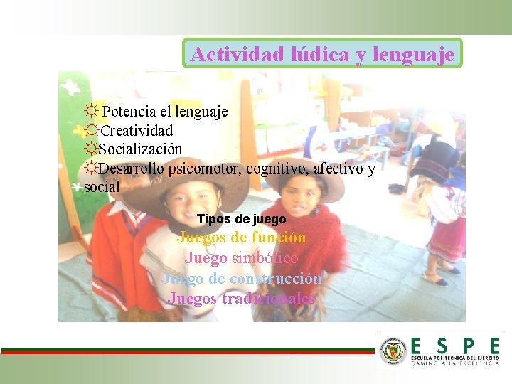 Actividad lúdica y lenguaje ☼ Potencia el lenguaje ☼Creatividad ☼Socialización ☼Desarrollo psicomotor, cognitivo, afectivo