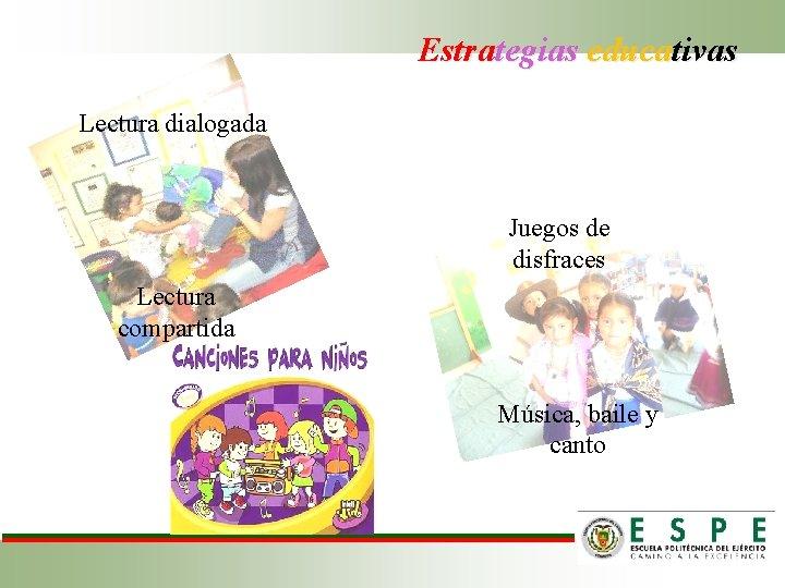 Estrategias educativas Lectura dialogada Juegos de disfraces Lectura compartida Música, baile y canto