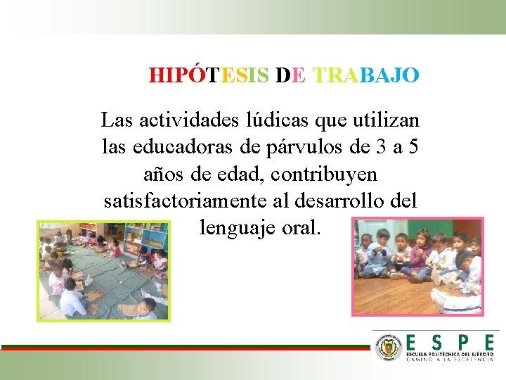 HIPÓTESIS DE TRABAJO Las actividades lúdicas que utilizan las educadoras de párvulos de 3