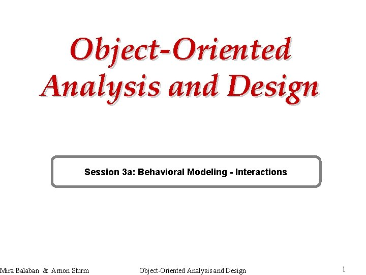 Object-Oriented Analysis and Design Session 3 a: Behavioral Modeling - Interactions Mira Balaban &