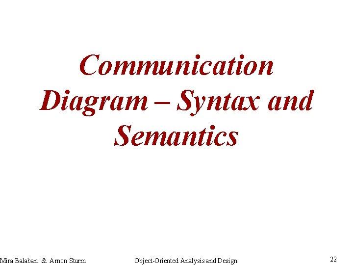 Communication Diagram – Syntax and Semantics Mira Balaban & Arnon Sturm Object-Oriented Analysis and