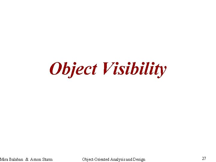 Object Visibility Mira Balaban & Arnon Sturm Object-Oriented Analysis and Design 27