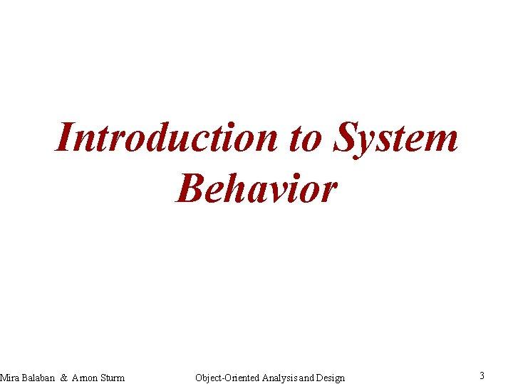 Introduction to System Behavior Mira Balaban & Arnon Sturm Object-Oriented Analysis and Design 3