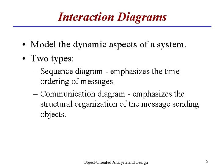 Interaction Diagrams • Model the dynamic aspects of a system. • Two types: –