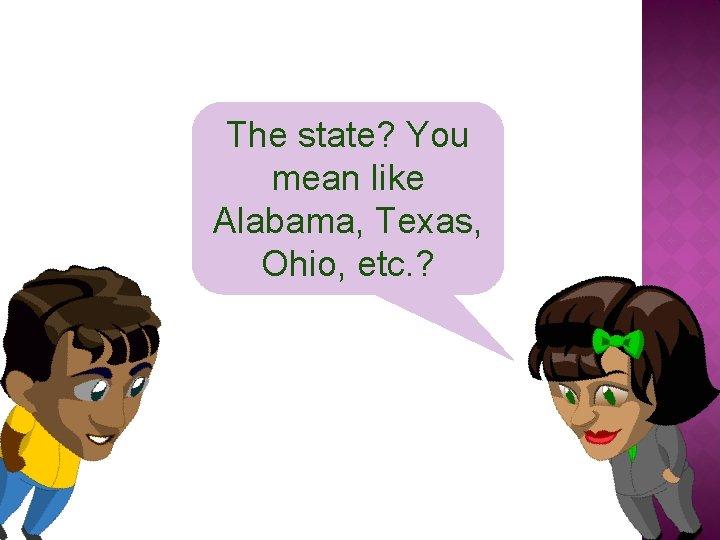 The state? You mean like Alabama, Texas, Ohio, etc. ?