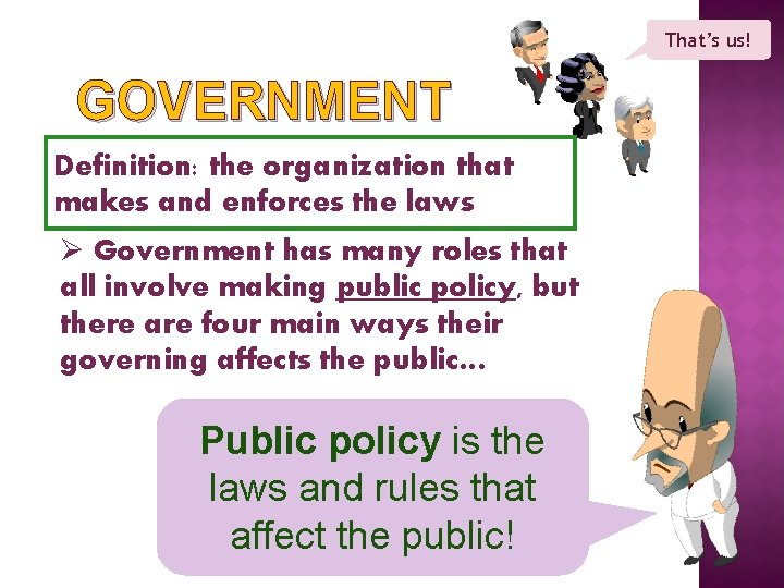 That's us! GOVERNMENT Definition: the organization that makes and enforces the laws Ø Government