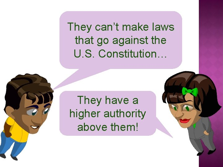 They can't make laws that go against the U. S. Constitution… They have a