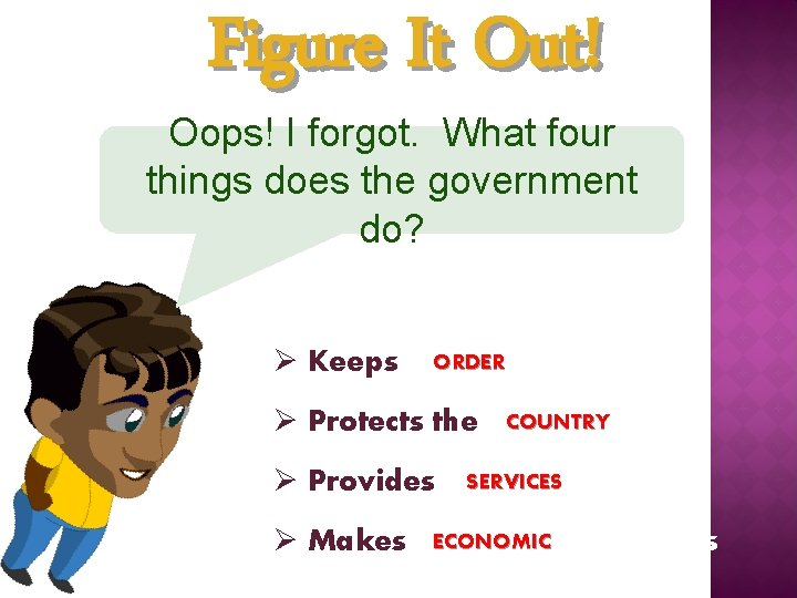 Figure It Out! Oops! I forgot. What four things does the government do? ORDER