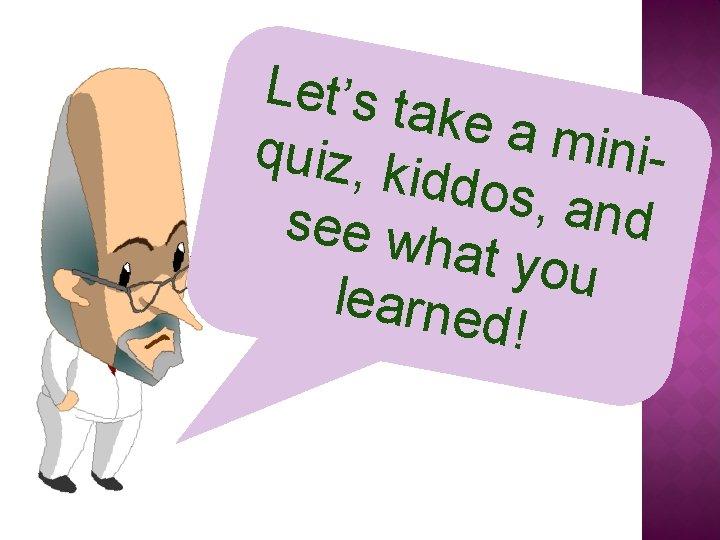 Let's ta ke a m iniquiz, k iddos, and see wh at you learne