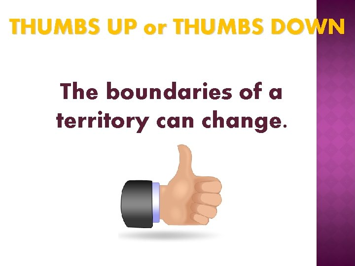 THUMBS UP or THUMBS DOWN The boundaries of a territory can change.